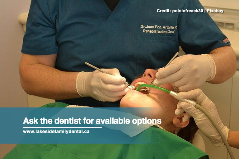 Ask the dentist for available options